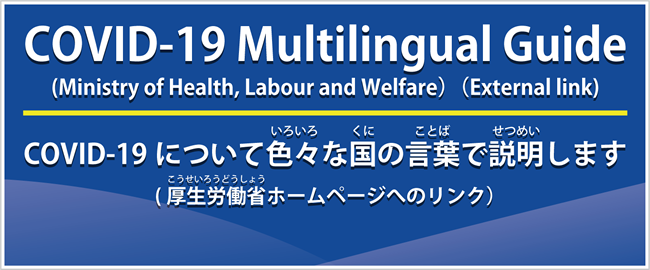 COVID-19 Multilingual Guide(Ministry of Health, Labour and Welfare)(External link) COVID-19についていろいろなくにのことばでせつめいします(こうせいろうどうしょうホームページへのリンク)(外部リンク・新しいウインドウで開きます)